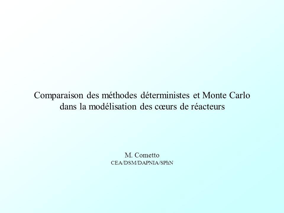 Comparaison des méthodes déterministes et Monte Carlo dans la modélisation des cœurs de réacteurs M. Cometto CEA/DSM/DAPNIA/SPhN