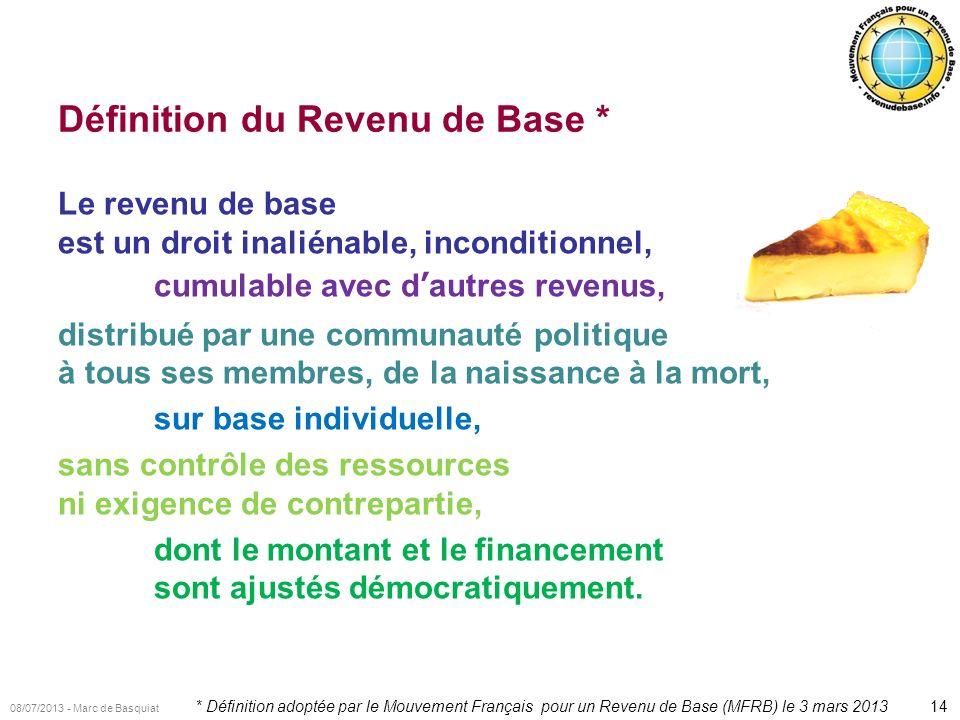14 08/07/2013 - Marc de Basquiat Définition du Revenu de Base * Le revenu de base est un droit inaliénable, inconditionnel, cumulable avec dautres rev