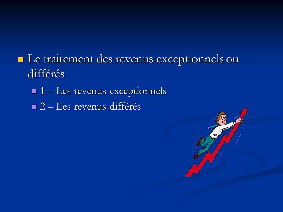 Le traitement des revenus exceptionnels ou différés Le traitement des revenus exceptionnels ou différés 1 – Les revenus exceptionnels 1 – Les revenus
