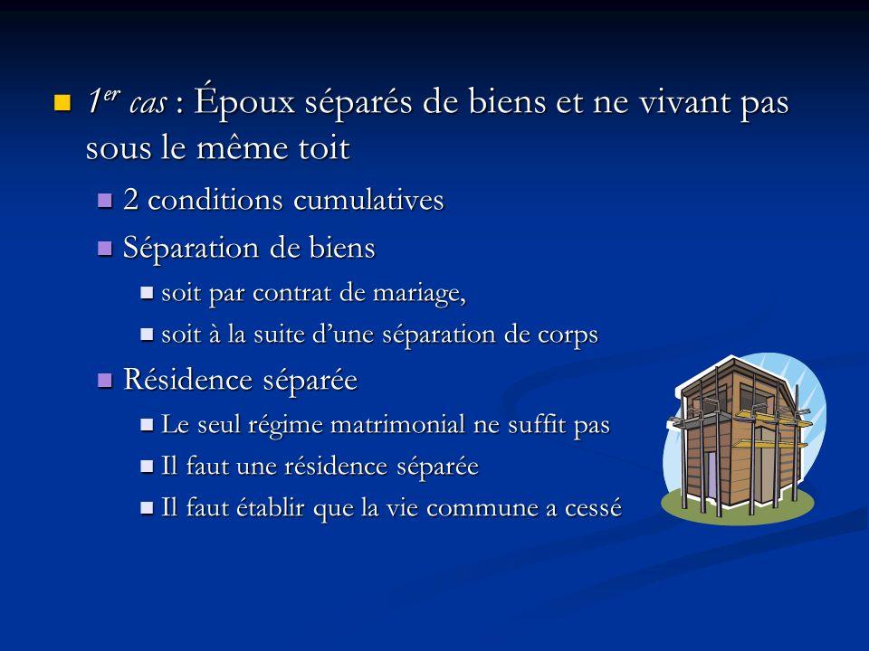 1 er cas : Époux séparés de biens et ne vivant pas sous le même toit 1 er cas : Époux séparés de biens et ne vivant pas sous le même toit 2 conditions