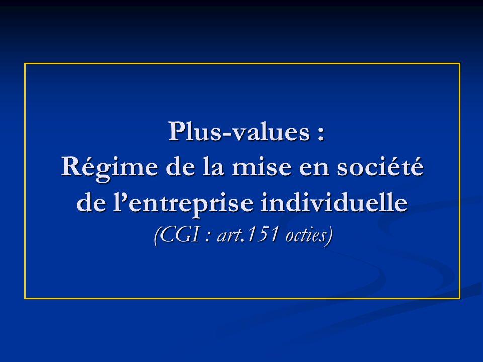 Plus-values : Régime de la mise en société de lentreprise individuelle (CGI : art.151 octies) Plus-values : Régime de la mise en société de lentrepris