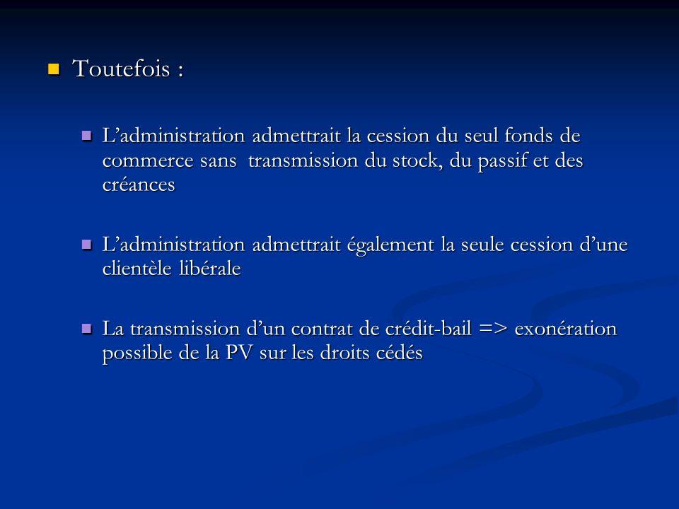 Toutefois : Toutefois : Ladministration admettrait la cession du seul fonds de commerce sans transmission du stock, du passif et des créances Ladminis