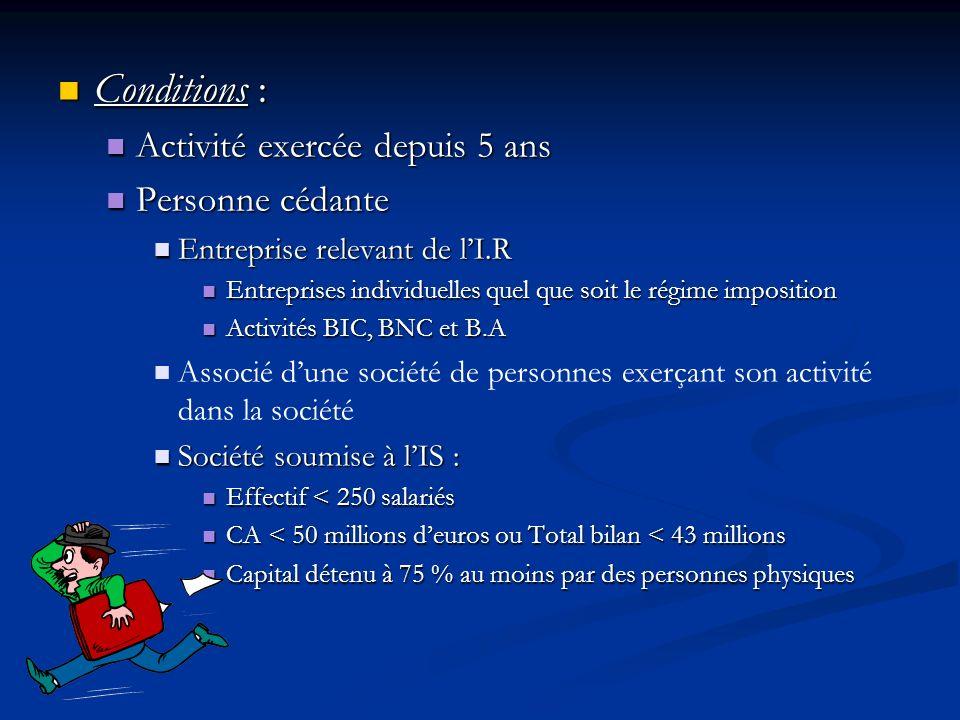 Conditions : Conditions : Activité exercée depuis 5 ans Activité exercée depuis 5 ans Personne cédante Personne cédante Entreprise relevant de lI.R En