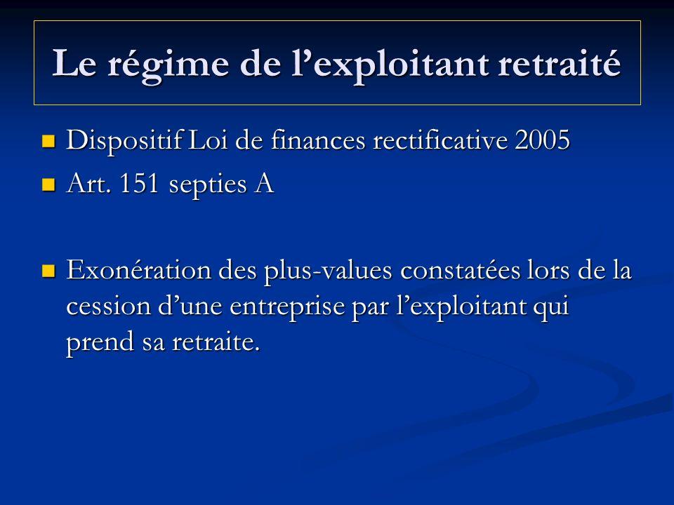 Le régime de lexploitant retraité Dispositif Loi de finances rectificative 2005 Dispositif Loi de finances rectificative 2005 Art. 151 septies A Art.