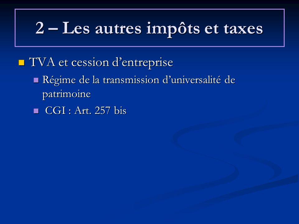 2 – Les autres impôts et taxes TVA et cession dentreprise TVA et cession dentreprise Régime de la transmission duniversalité de patrimoine Régime de l
