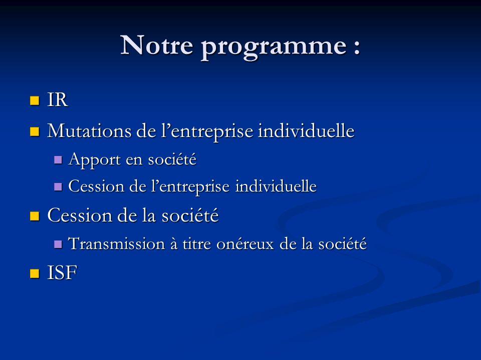 Notre programme : IR IR Mutations de lentreprise individuelle Mutations de lentreprise individuelle Apport en société Apport en société Cession de len