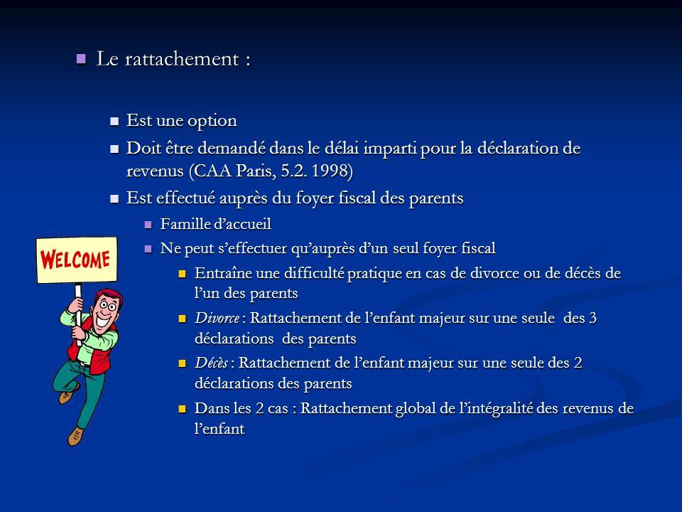 Le rattachement : Le rattachement : Est une option Est une option Doit être demandé dans le délai imparti pour la déclaration de revenus (CAA Paris, 5