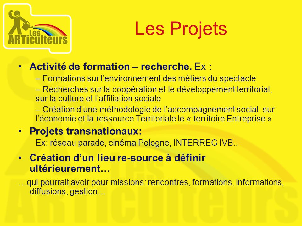 Les Projets Activité de formation – recherche. Ex : – Formations sur lenvironnement des métiers du spectacle – Recherches sur la coopération et le dév