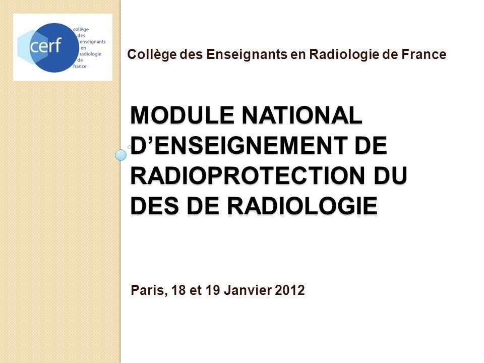 MODULE NATIONAL DENSEIGNEMENT DE RADIOPROTECTION DU DES DE RADIOLOGIE Paris, 18 et 19 Janvier 2012 Collège des Enseignants en Radiologie de France