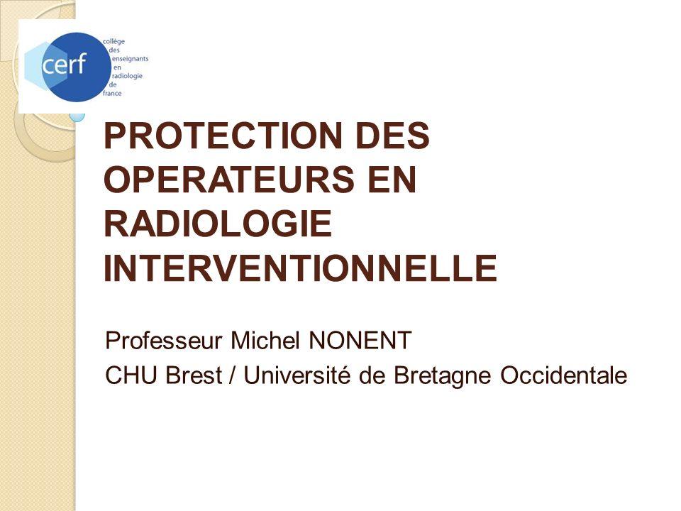PROTECTION DES OPERATEURS EN RADIOLOGIE INTERVENTIONNELLE Professeur Michel NONENT CHU Brest / Université de Bretagne Occidentale