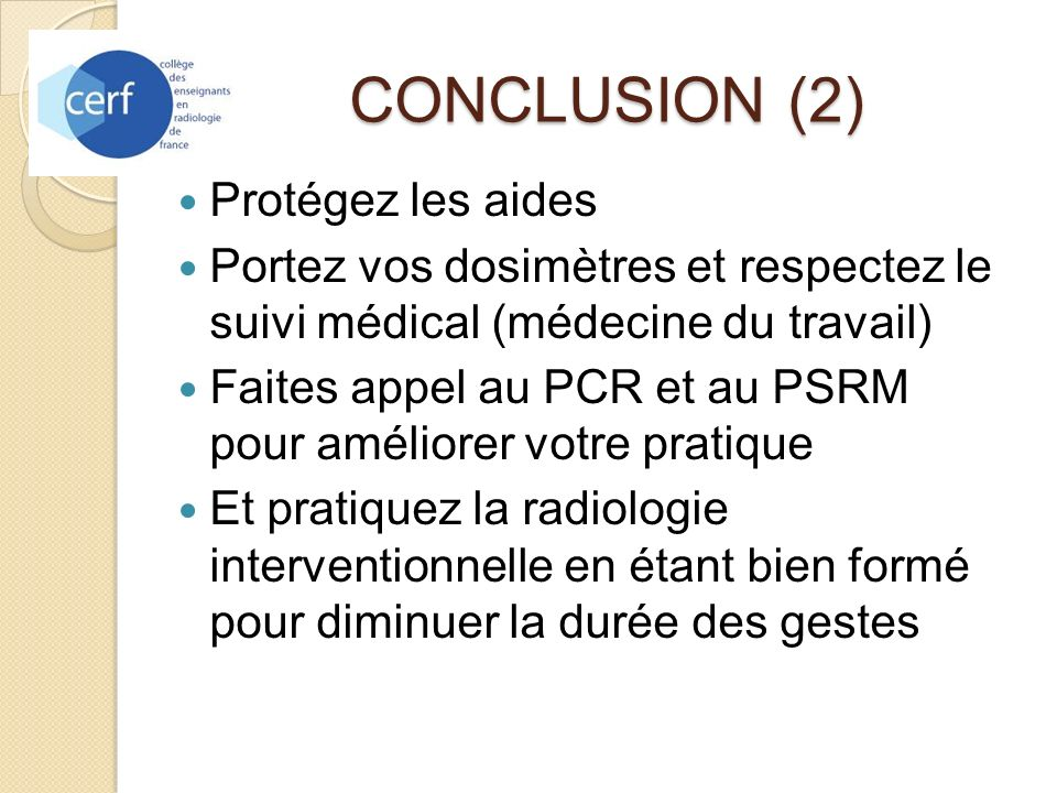 CONCLUSION (2) Protégez les aides Portez vos dosimètres et respectez le suivi médical (médecine du travail) Faites appel au PCR et au PSRM pour amélio