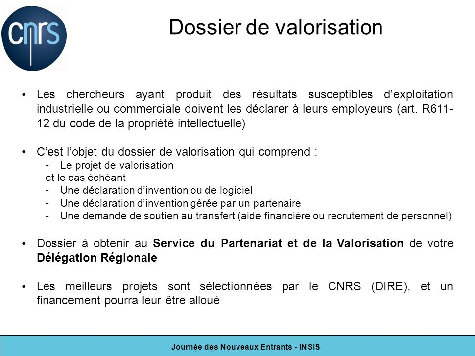 Journée des Nouveaux Entrants - INSIS Dossier de valorisation Les chercheurs ayant produit des résultats susceptibles dexploitation industrielle ou co