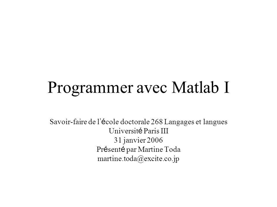 Programmer avec Matlab I Savoir-faire de l é cole doctorale 268 Langages et langues Universit é Paris III 31 janvier 2006 Pr é sent é par Martine Toda