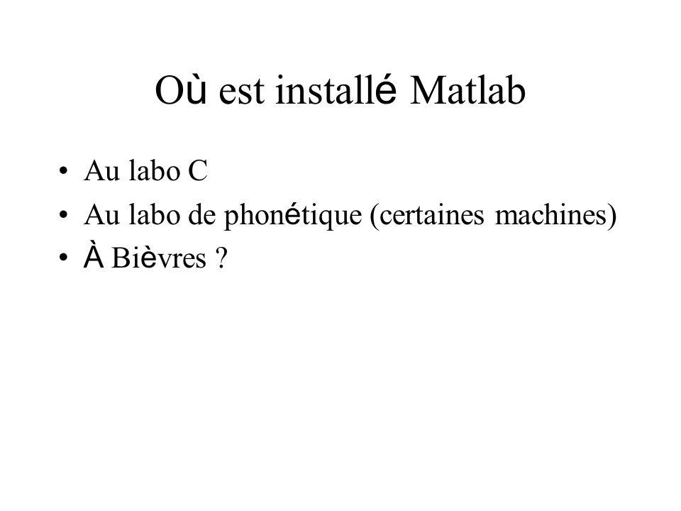 O ù est install é Matlab Au labo C Au labo de phon é tique (certaines machines) À Bi è vres ?