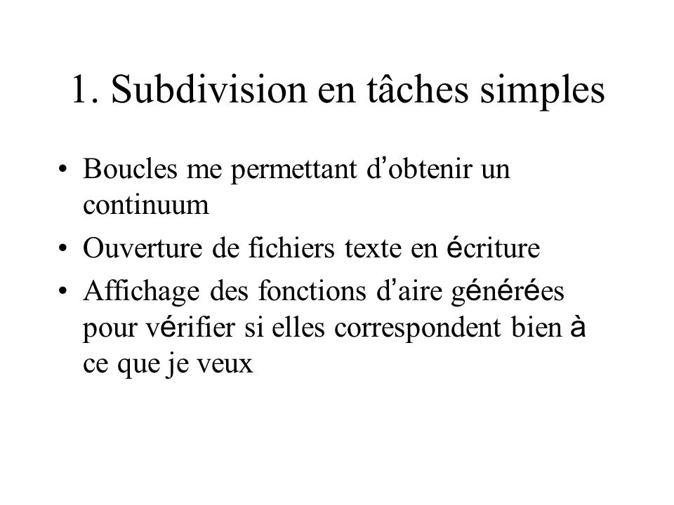 1. Subdivision en tâches simples Boucles me permettant d obtenir un continuum Ouverture de fichiers texte en é criture Affichage des fonctions d aire