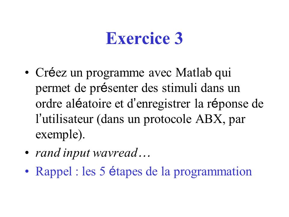 Exercice 3 Cr é ez un programme avec Matlab qui permet de pr é senter des stimuli dans un ordre al é atoire et d enregistrer la r é ponse de l utilisa