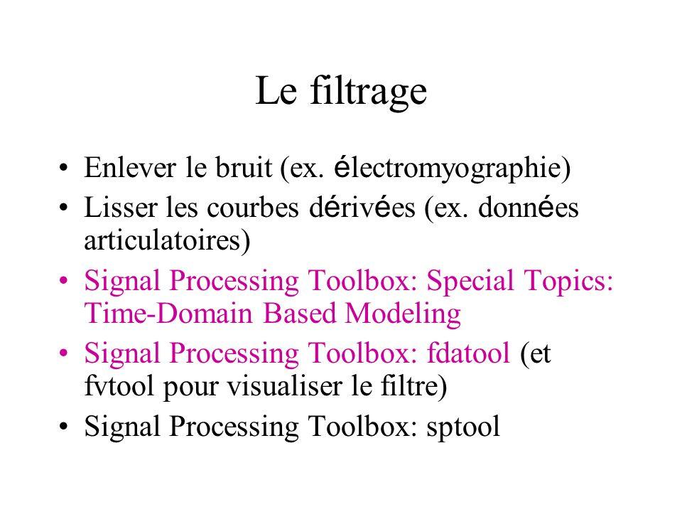 Le filtrage Enlever le bruit (ex. é lectromyographie) Lisser les courbes d é riv é es (ex. donn é es articulatoires) Signal Processing Toolbox: Specia