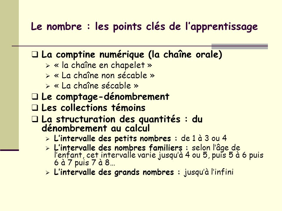 Le nombre : les points clés de lapprentissage La comptine numérique (la chaîne orale) « la chaîne en chapelet » « La chaîne non sécable » « La chaîne