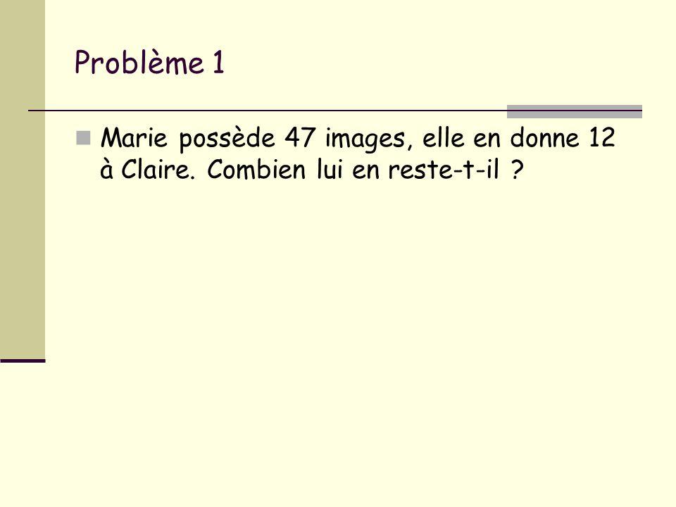 Problème 1 Marie possède 47 images, elle en donne 12 à Claire. Combien lui en reste-t-il ?