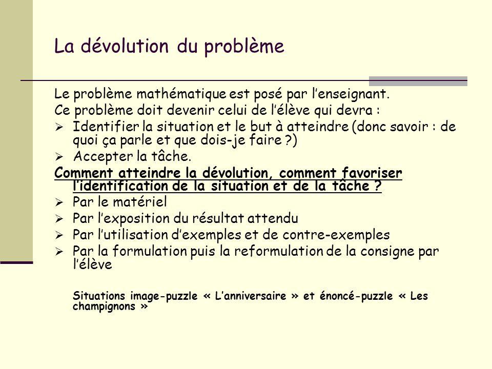 La dévolution du problème Le problème mathématique est posé par lenseignant. Ce problème doit devenir celui de lélève qui devra : Identifier la situat