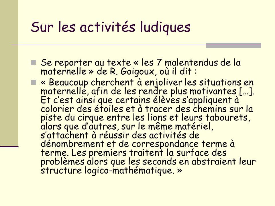 Sur les activités ludiques Se reporter au texte « les 7 malentendus de la maternelle » de R. Goigoux, où il dit : « Beaucoup cherchent à enjoliver les