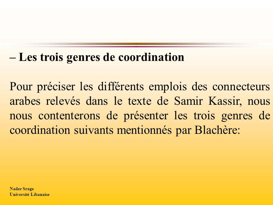 – Les trois genres de coordination Pour préciser les différents emplois des connecteurs arabes relevés dans le texte de Samir Kassir, nous nous contenterons de présenter les trois genres de coordination suivants mentionnés par Blachère: Nader Srage Université Libanaise