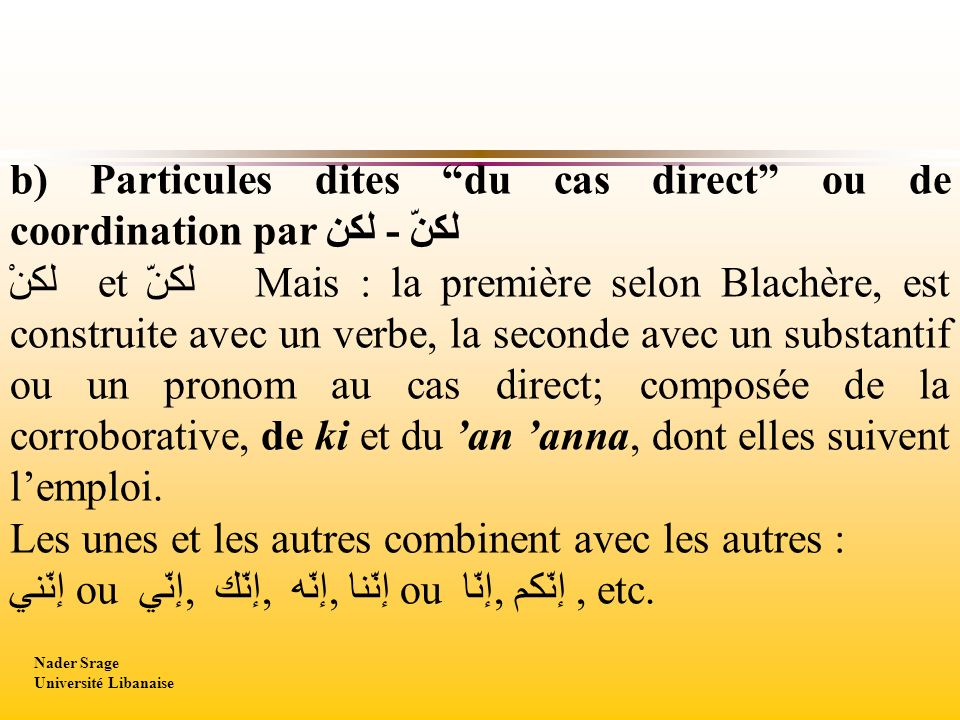 b) Particules dites du cas direct ou de coordination par لكنّ - لكن لكنْ et لكنّ Mais : la première selon Blachère, est construite avec un verbe, la seconde avec un substantif ou un pronom au cas direct; composée de la corroborative, de ki et du an anna, dont elles suivent lemploi.