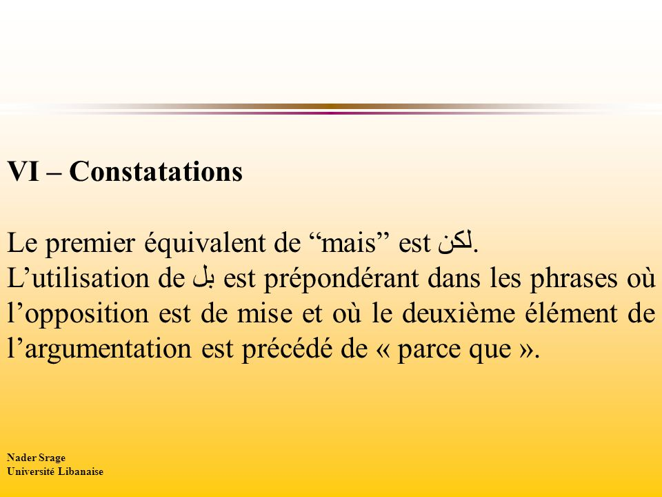 VI – Constatations Le premier équivalent de mais est لكن. Lutilisation de بل est prépondérant dans les phrases où lopposition est de mise et où le deu