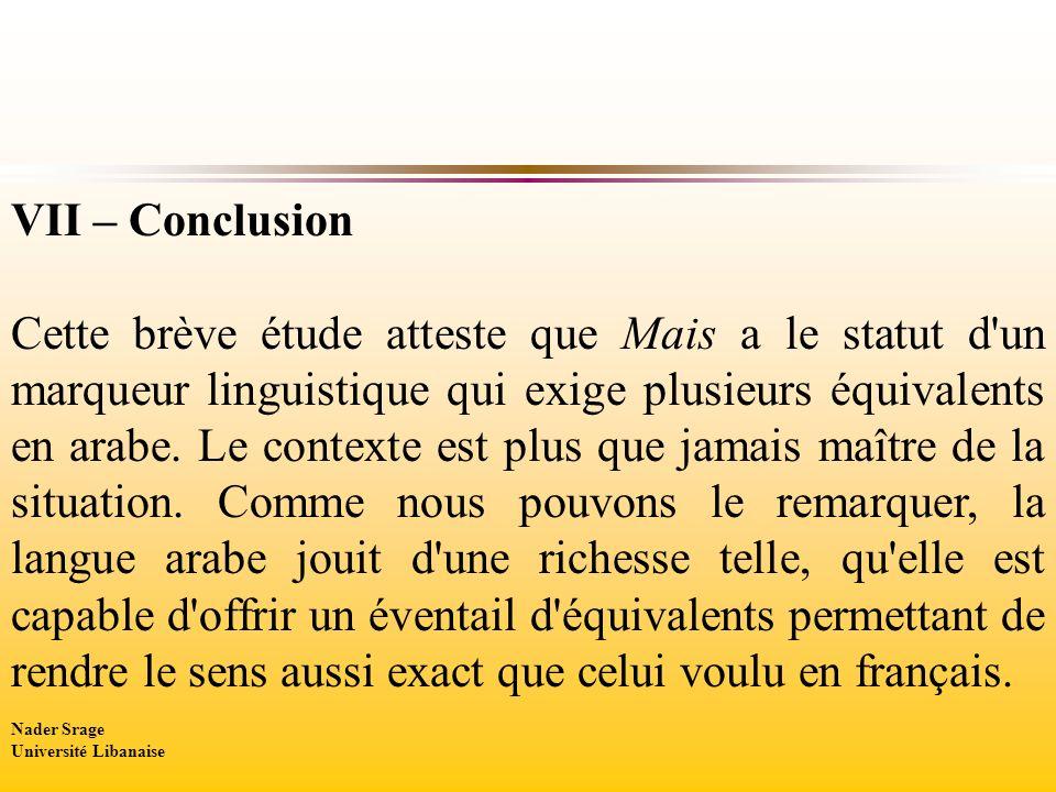 VII – Conclusion Cette brève étude atteste que Mais a le statut d'un marqueur linguistique qui exige plusieurs équivalents en arabe. Le contexte est p