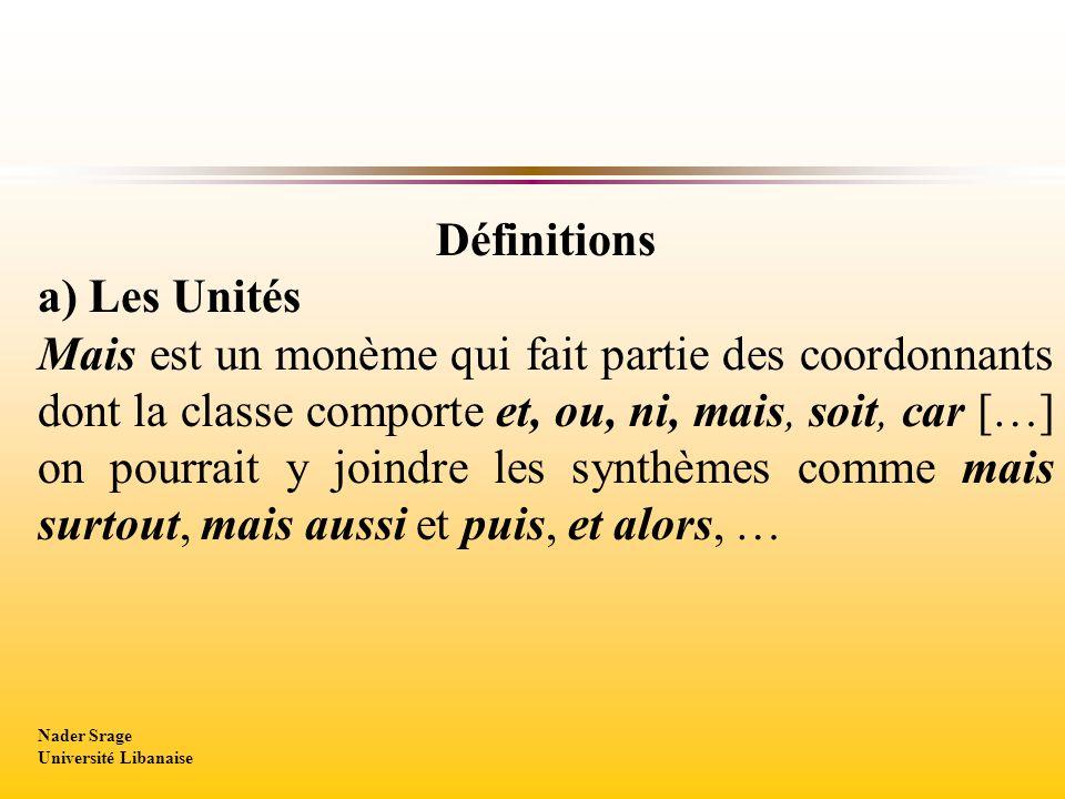 Définitions a) Les Unités Mais est un monème qui fait partie des coordonnants dont la classe comporte et, ou, ni, mais, soit, car […] on pourrait y joindre les synthèmes comme mais surtout, mais aussi et puis, et alors, … Nader Srage Université Libanaise