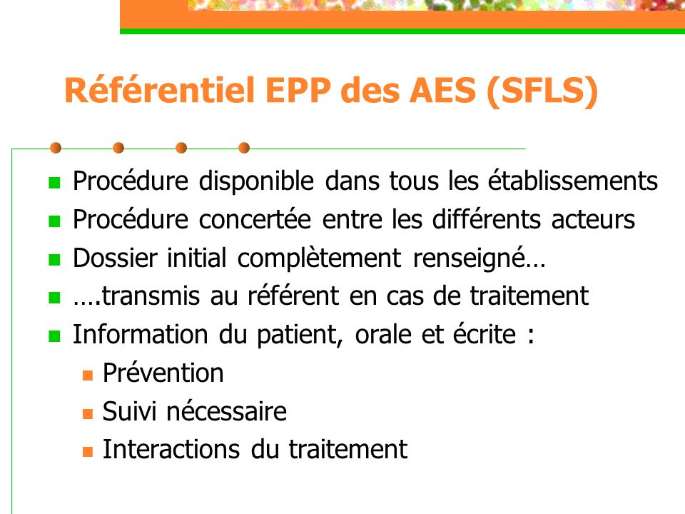 Référentiel EPP des AES (SFLS) Au moins 1 médecin formé (depuis < 5 ans) 7j/7 et 24h/24 aux indications et effets indésirables du TPE à lévaluation des autres risques (VHB, VHC, MST, grossesse) à la proposition dun dépistage du sujet-source à la prévention