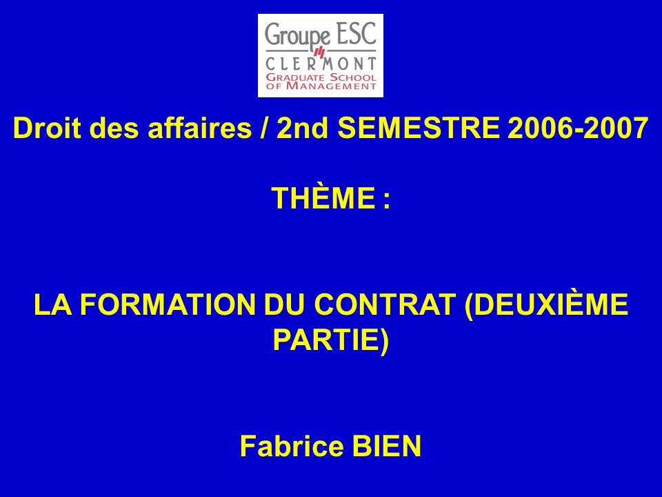 Droit des affaires / 2nd SEMESTRE 2006-2007 THÈME : LA FORMATION DU CONTRAT (DEUXIÈME PARTIE) Fabrice BIEN