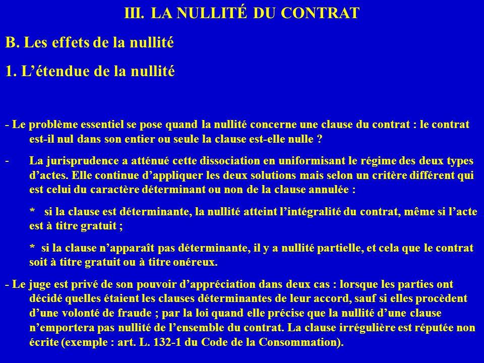 III. LA NULLITÉ DU CONTRAT B. Les effets de la nullité 1. Létendue de la nullité - Le problème essentiel se pose quand la nullité concerne une clause