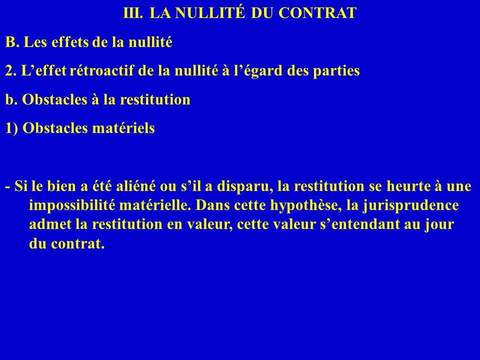III. LA NULLITÉ DU CONTRAT B. Les effets de la nullité 2. Leffet rétroactif de la nullité à légard des parties b. Obstacles à la restitution 1) Obstac