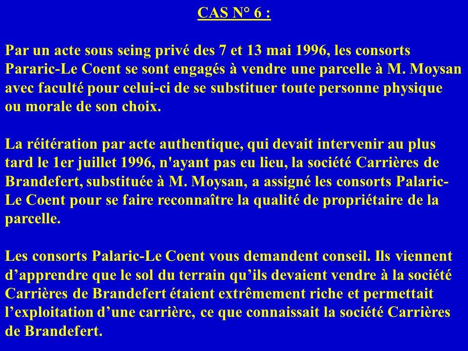 CAS N° 6 : Par un acte sous seing privé des 7 et 13 mai 1996, les consorts Pararic-Le Coent se sont engagés à vendre une parcelle à M. Moysan avec fac
