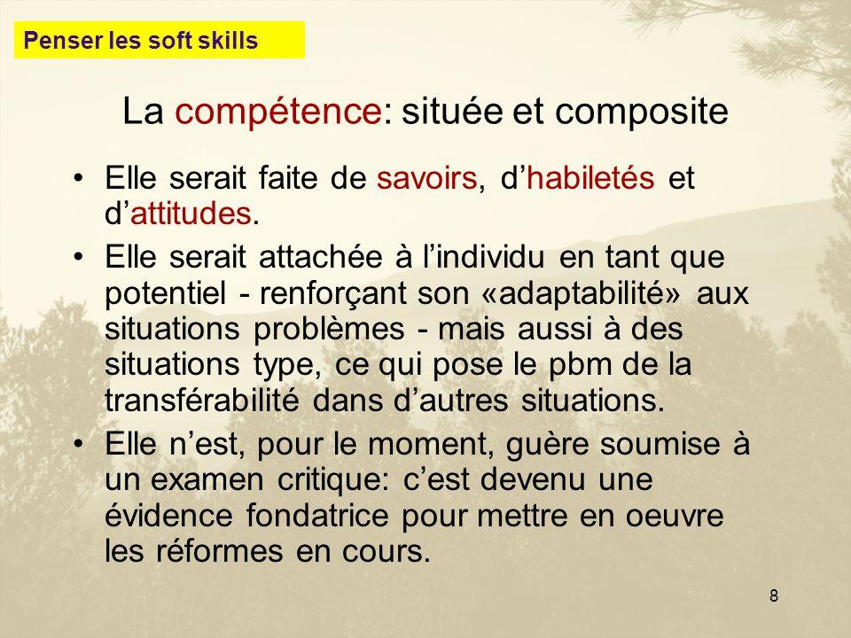 8 La compétence: située et composite Elle serait faite de savoirs, dhabiletés et dattitudes. Elle serait attachée à lindividu en tant que potentiel -