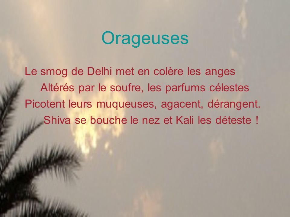 Orageuses Le smog de Delhi met en colère les anges Altérés par le soufre, les parfums célestes Picotent leurs muqueuses, agacent, dérangent. Shiva se