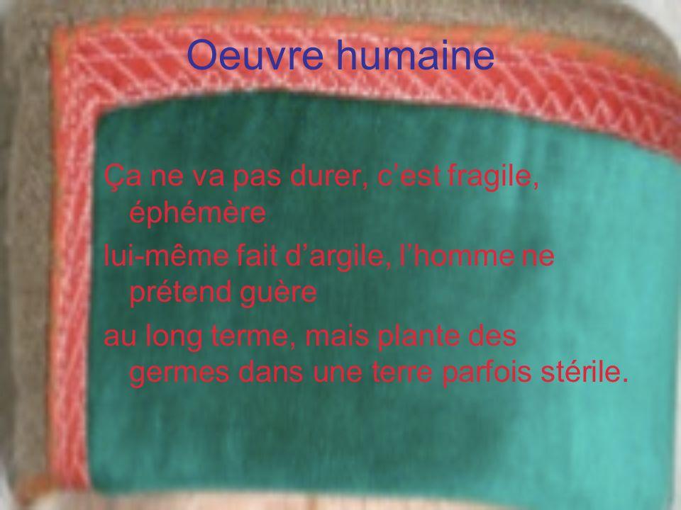 Oeuvre humaine Ça ne va pas durer, cest fragile, éphémère lui-même fait dargile, lhomme ne prétend guère au long terme, mais plante des germes dans un