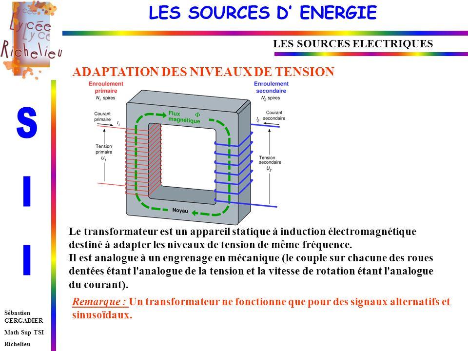 LES SOURCES D ENERGIE Sébastien GERGADIER Math Sup TSI Richelieu LES SOURCES ELECTRIQUES Le transformateur est un appareil statique à induction électromagnétique destiné à adapter les niveaux de tension de même fréquence.