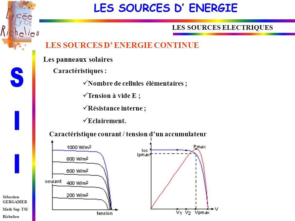 LES SOURCES D ENERGIE Sébastien GERGADIER Math Sup TSI Richelieu LES SOURCES ELECTRIQUES LES SOURCES D ENERGIE CONTINUE Les panneaux solaires Caractéristiques : Nombre de cellules élémentaires ; Tension à vide E ; Résistance interne ; Eclairement.