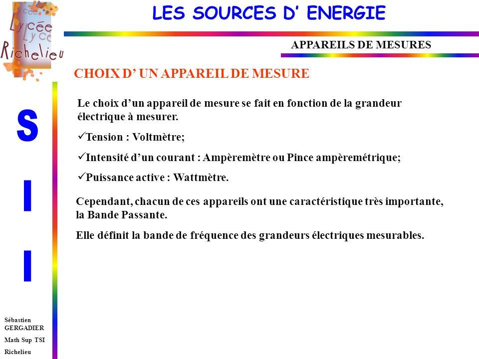 LES SOURCES D ENERGIE Sébastien GERGADIER Math Sup TSI Richelieu APPAREILS DE MESURES CHOIX D UN APPAREIL DE MESURE Le choix dun appareil de mesure se fait en fonction de la grandeur électrique à mesurer.