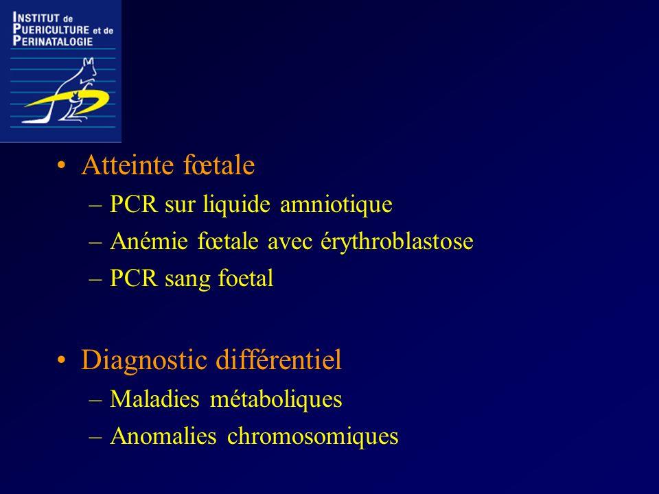 Atteinte fœtale –PCR sur liquide amniotique –Anémie fœtale avec érythroblastose –PCR sang foetal Diagnostic différentiel –Maladies métaboliques –Anoma