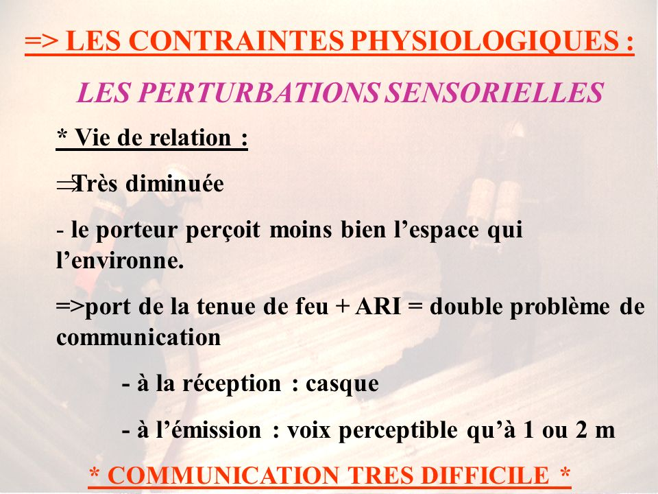=> LES CONTRAINTES PHYSIOLOGIQUES : * Déficit sensoriel : Le champ visuel du porteur est limité Lacuité visuelle est diminuée (buée, projections de li