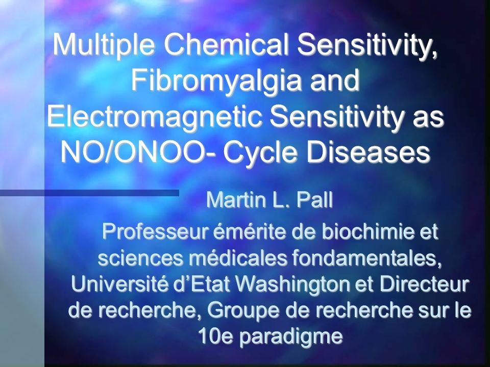 Multiple Chemical Sensitivity, Fibromyalgia and Electromagnetic Sensitivity as NO/ONOO- Cycle Diseases Martin L. Pall Professeur émérite de biochimie