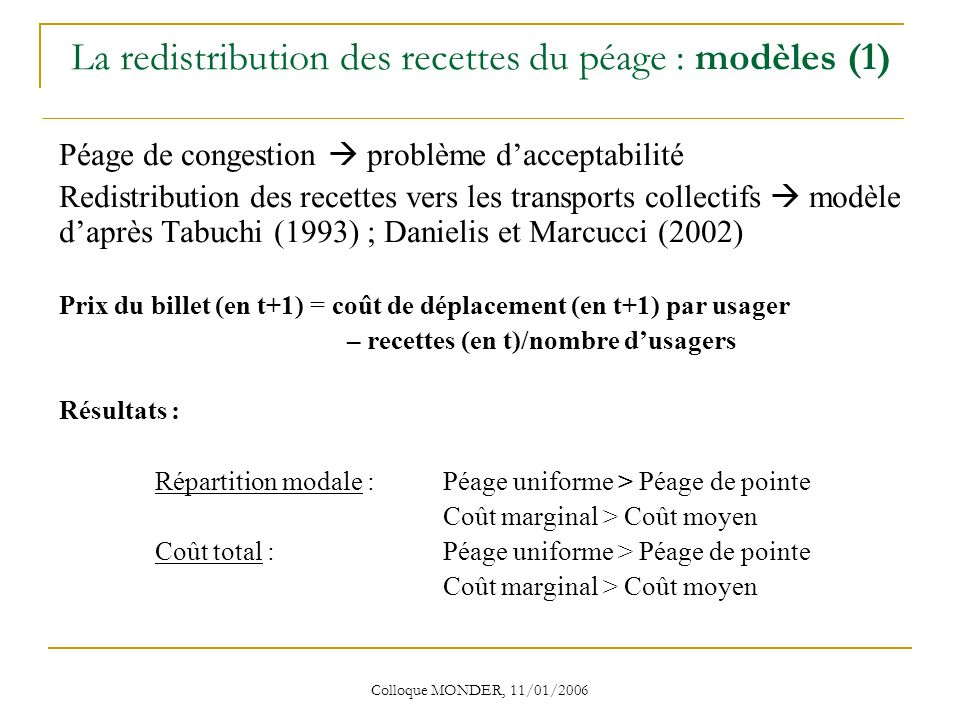 Colloque MONDER, 11/01/2006 La redistribution des recettes du péage : modèles (1) Péage de congestion problème dacceptabilité Redistribution des recettes vers les transports collectifs modèle daprès Tabuchi (1993) ; Danielis et Marcucci (2002) Prix du billet (en t+1) = coût de déplacement (en t+1) par usager – recettes (en t)/nombre dusagers Résultats : Répartition modale : Péage uniforme > Péage de pointe Coût marginal > Coût moyen Coût total : Péage uniforme > Péage de pointe Coût marginal > Coût moyen