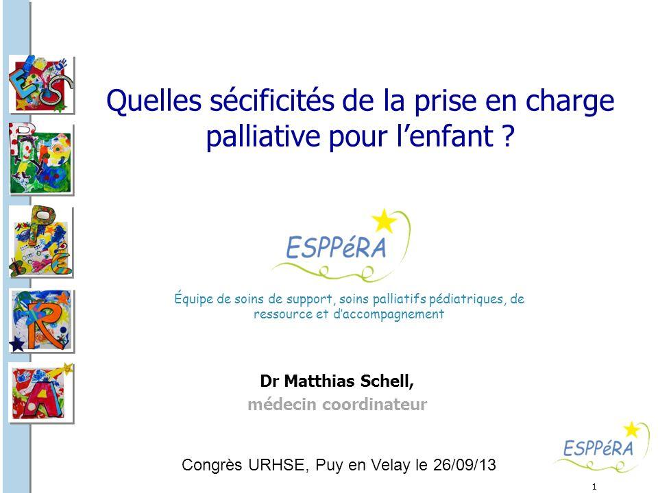 1 Quelles sécificités de la prise en charge palliative pour lenfant ? Dr Matthias Schell, médecin coordinateur Équipe de soins de support, soins palli