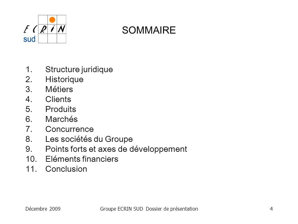 Décembre 2009Groupe ECRIN SUD Dossier de présentation4 SOMMAIRE 1.Structure juridique 2.Historique 3.Métiers 4.Clients 5.Produits 6.Marchés 7.Concurre
