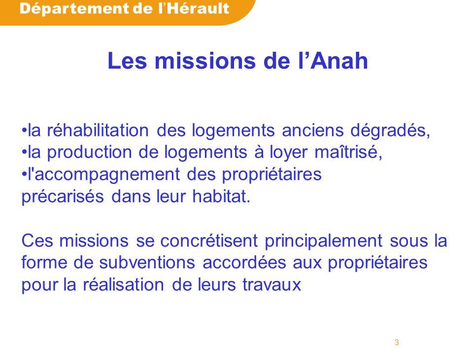 Département de l Hérault 3 Les missions de lAnah la réhabilitation des logements anciens dégradés, la production de logements à loyer maîtrisé, l accompagnement des propriétaires précarisés dans leur habitat.