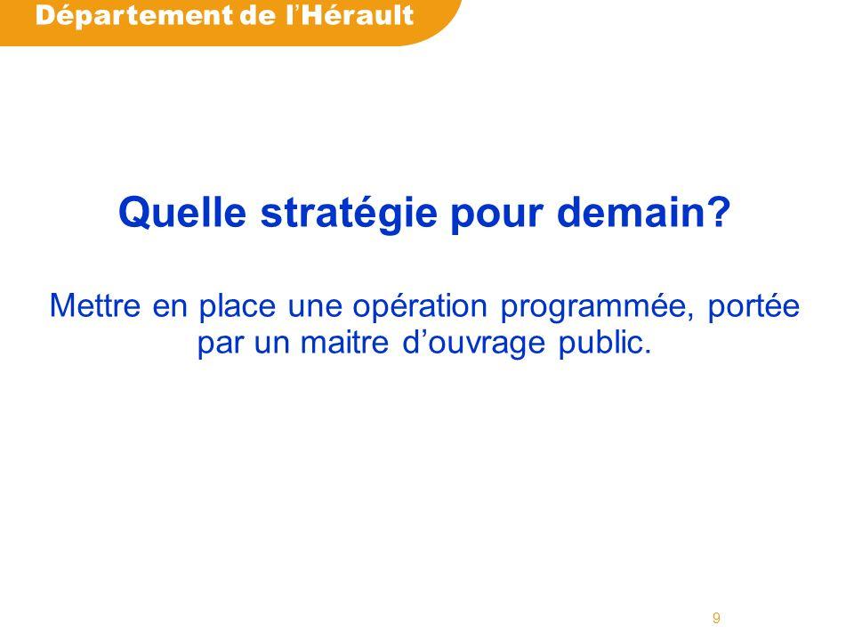 Département de l Hérault 9 Quelle stratégie pour demain? Mettre en place une opération programmée, portée par un maitre douvrage public.