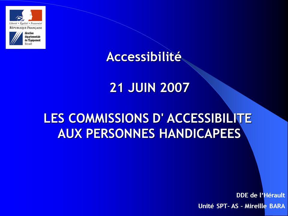 Accessibilité 21 JUIN 2007 LES COMMISSIONS D ACCESSIBILITE AUX PERSONNES HANDICAPEES DDE de lHérault Unité SPT- AS - Mireille BARA